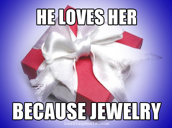 He loves her because jewelry